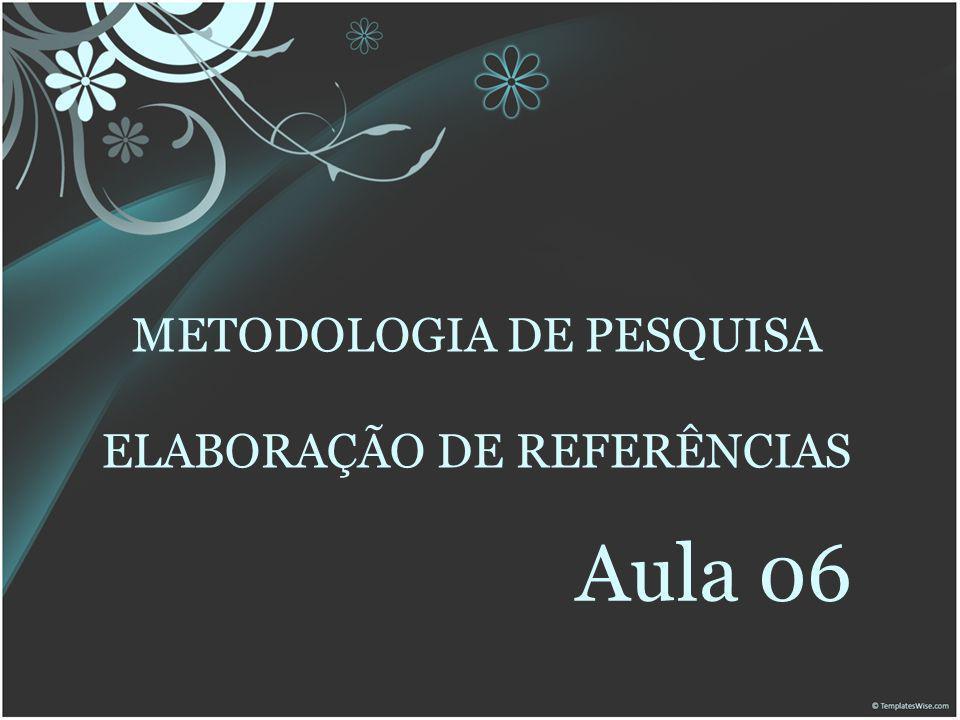 METODOLOGIA DE PESQUISA ELABORAÇÃO DE REFERÊNCIAS Aula 06