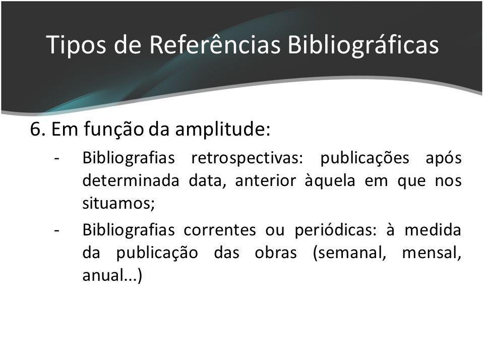 6. Em função da amplitude: -Bibliografias retrospectivas: publicações após determinada data, anterior àquela em que nos situamos; -Bibliografias corre