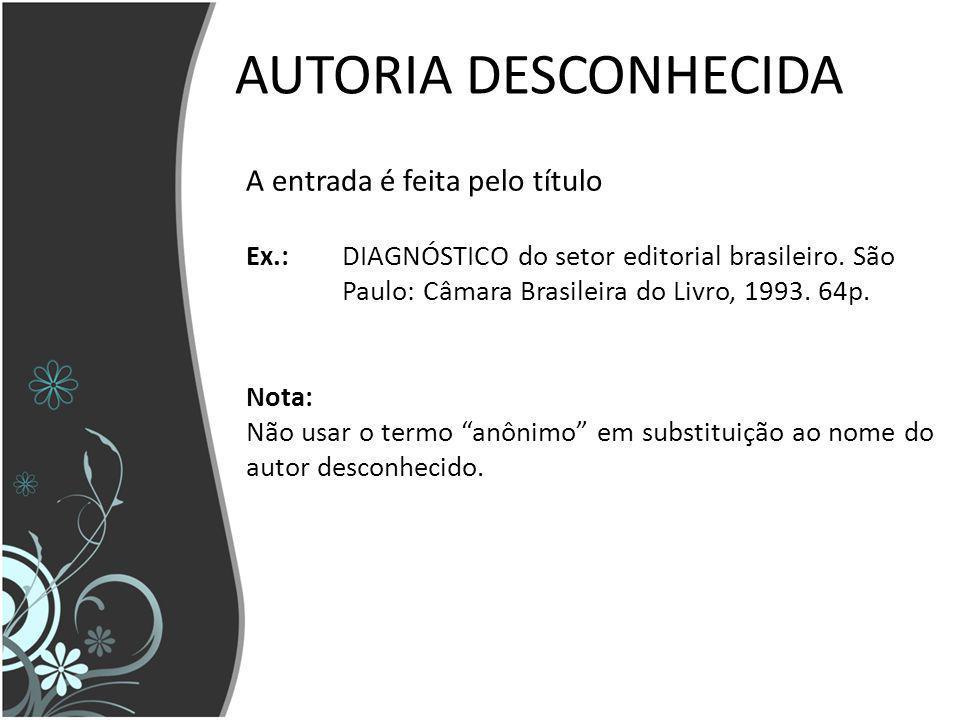 AUTORIA DESCONHECIDA A entrada é feita pelo título Ex.:DIAGNÓSTICO do setor editorial brasileiro. São Paulo: Câmara Brasileira do Livro, 1993. 64p. No