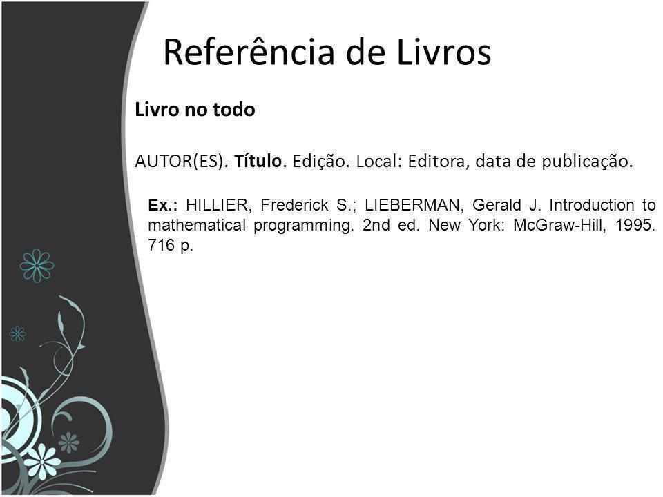 Referência de Livros Livro no todo AUTOR(ES). Título. Edição. Local: Editora, data de publicação. Ex.: HILLIER, Frederick S.; LIEBERMAN, Gerald J. Int