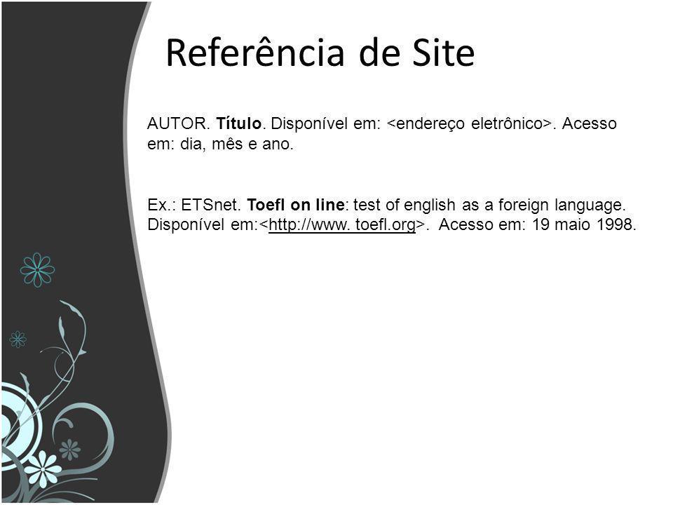 Referência de Site AUTOR. Título. Disponível em:. Acesso em: dia, mês e ano. Ex.: ETSnet. Toefl on line: test of english as a foreign language. Dispon
