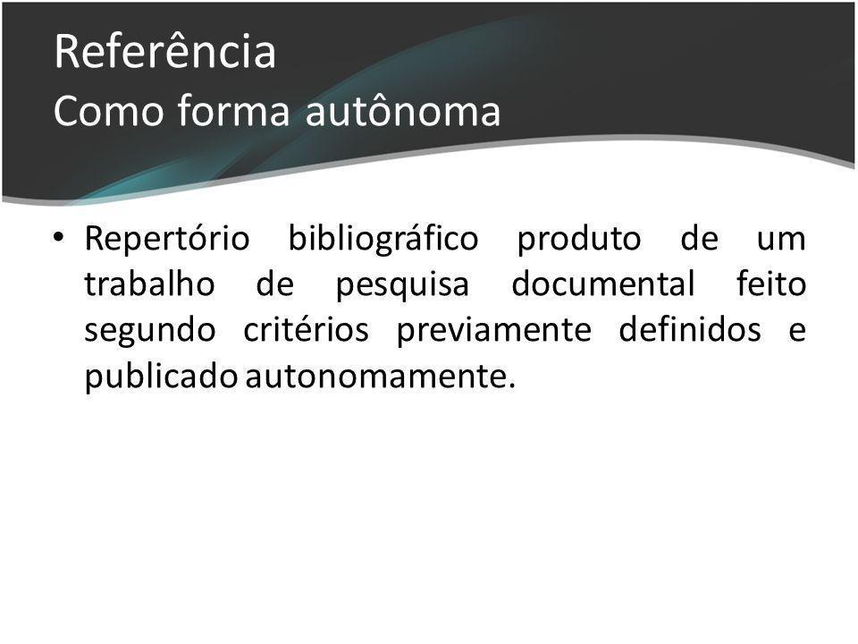 Referência Como forma autônoma Repertório bibliográfico produto de um trabalho de pesquisa documental feito segundo critérios previamente definidos e