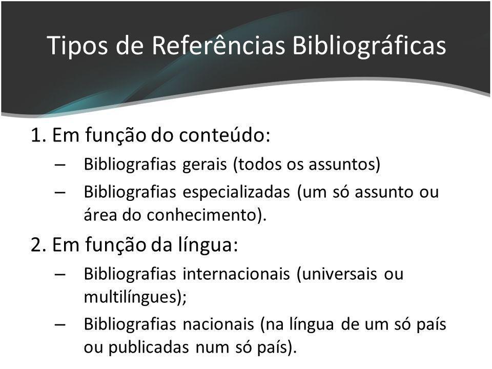 1. Em função do conteúdo: – Bibliografias gerais (todos os assuntos) – Bibliografias especializadas (um só assunto ou área do conhecimento). 2. Em fun
