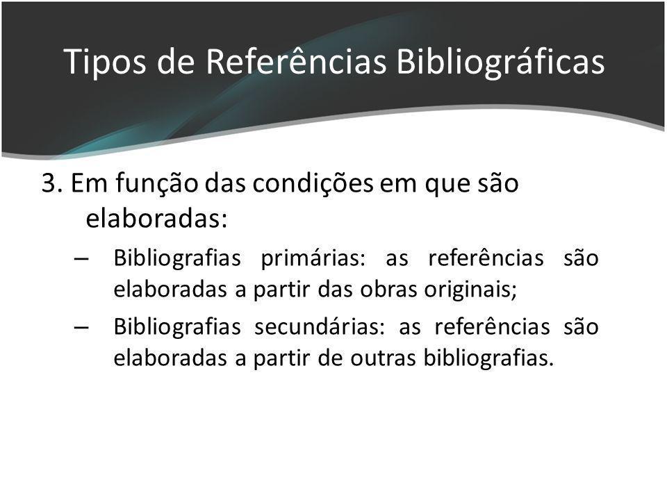 3. Em função das condições em que são elaboradas: – Bibliografias primárias: as referências são elaboradas a partir das obras originais; – Bibliografi