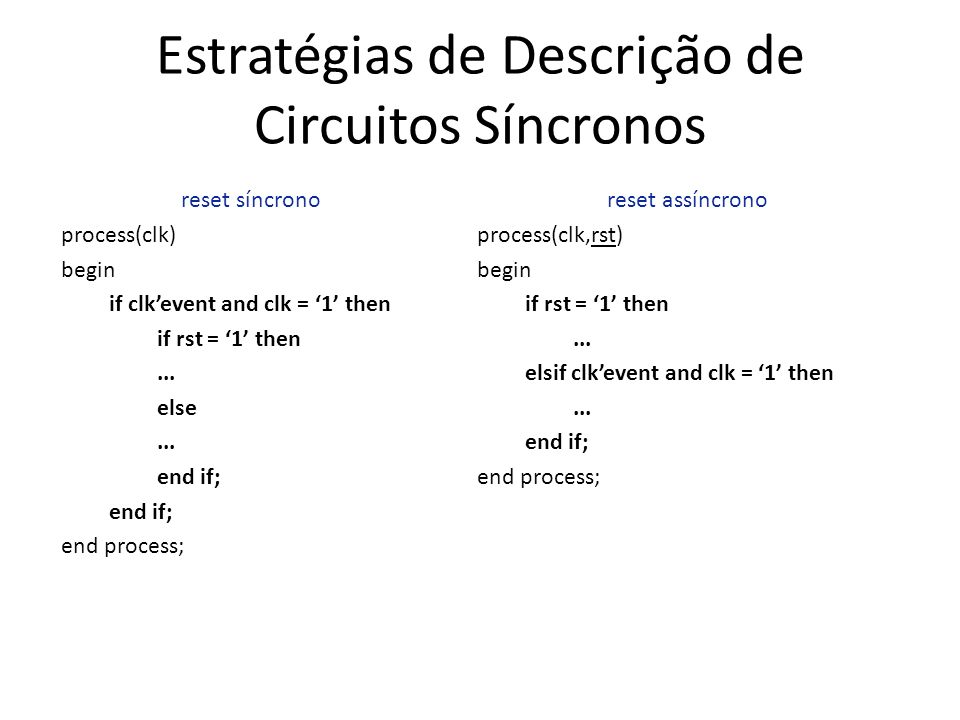 Estratégias de Descrição de Circuitos Síncronos reset síncrono process(clk) begin if clkevent and clk = 1 then if rst = 1 then...