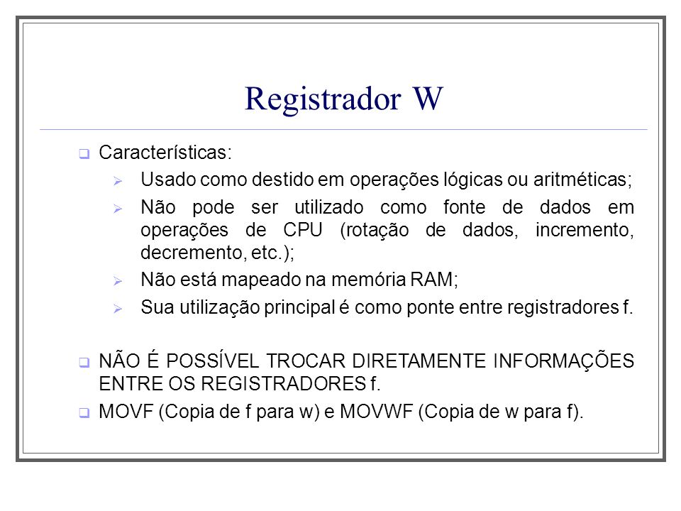 Registrador W Características: Usado como destido em operações lógicas ou aritméticas; Não pode ser utilizado como fonte de dados em operações de CPU