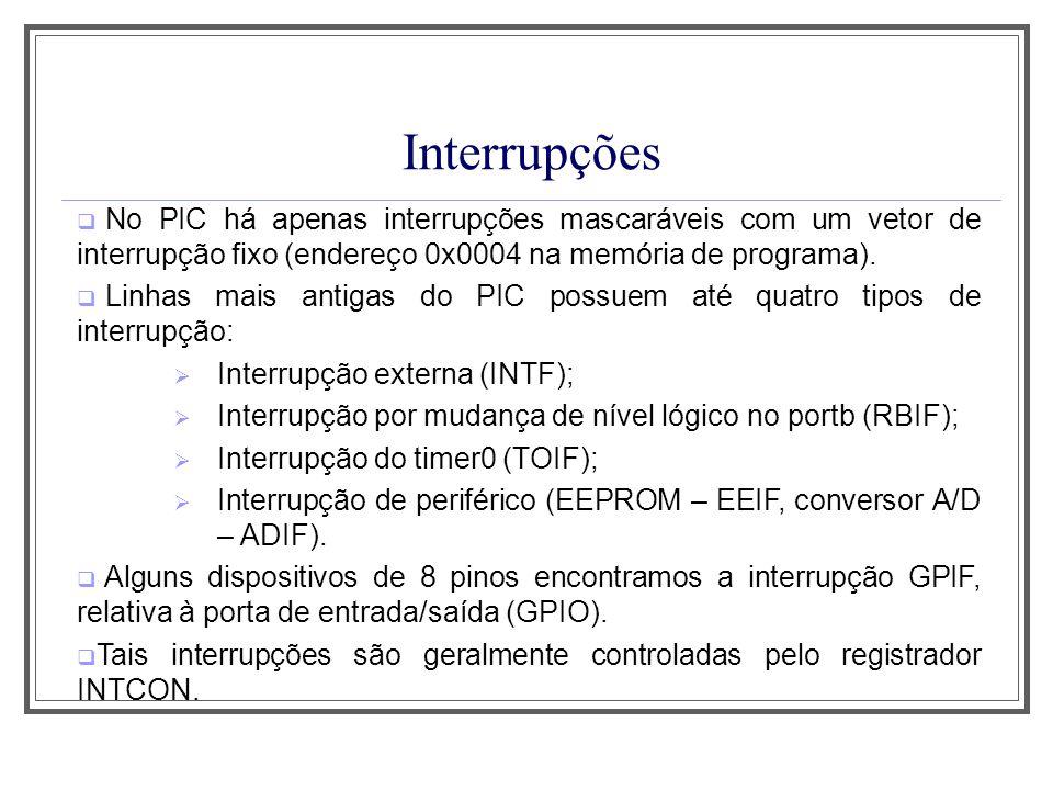 Interrupções No PIC há apenas interrupções mascaráveis com um vetor de interrupção fixo (endereço 0x0004 na memória de programa). Linhas mais antigas
