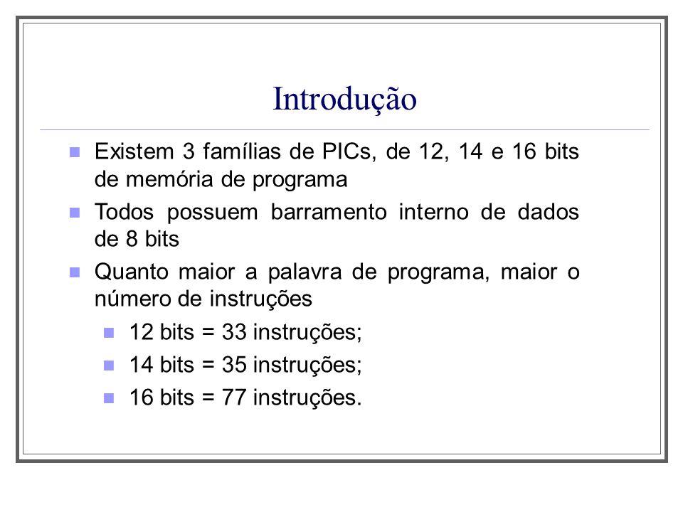 Introdução Existem 3 famílias de PICs, de 12, 14 e 16 bits de memória de programa Todos possuem barramento interno de dados de 8 bits Quanto maior a palavra de programa, maior o número de instruções 12 bits = 33 instruções; 14 bits = 35 instruções; 16 bits = 77 instruções.