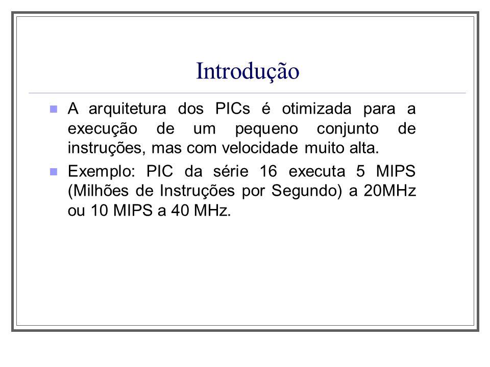 Introdução Características Básicas do Desenho interno dos PICs 1) Capacidade de Pipeline; 2) Capacidade de execução de um instrução por ciclo de máquina (4 ciclos de clock); 3) Cada instrução ocupa apenas uma posição de memória de programa; 4) Tempo de execução fixo para todas as instruções.