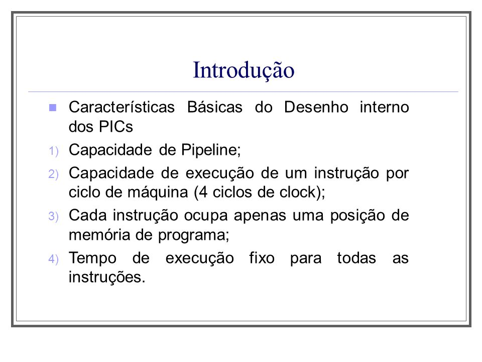 Introdução Características Básicas do Desenho interno dos PICs 1) Capacidade de Pipeline; 2) Capacidade de execução de um instrução por ciclo de máqui