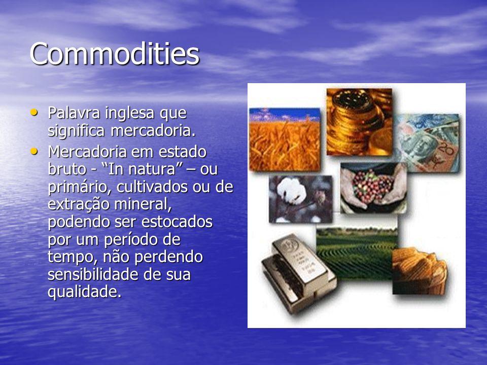 Commodities Palavra inglesa que significa mercadoria. Palavra inglesa que significa mercadoria. Mercadoria em estado bruto - In natura – ou primário,