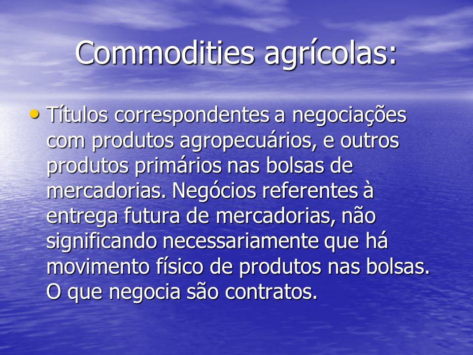 Commodities agrícolas: Títulos correspondentes a negociações com produtos agropecuários, e outros produtos primários nas bolsas de mercadorias. Negóci