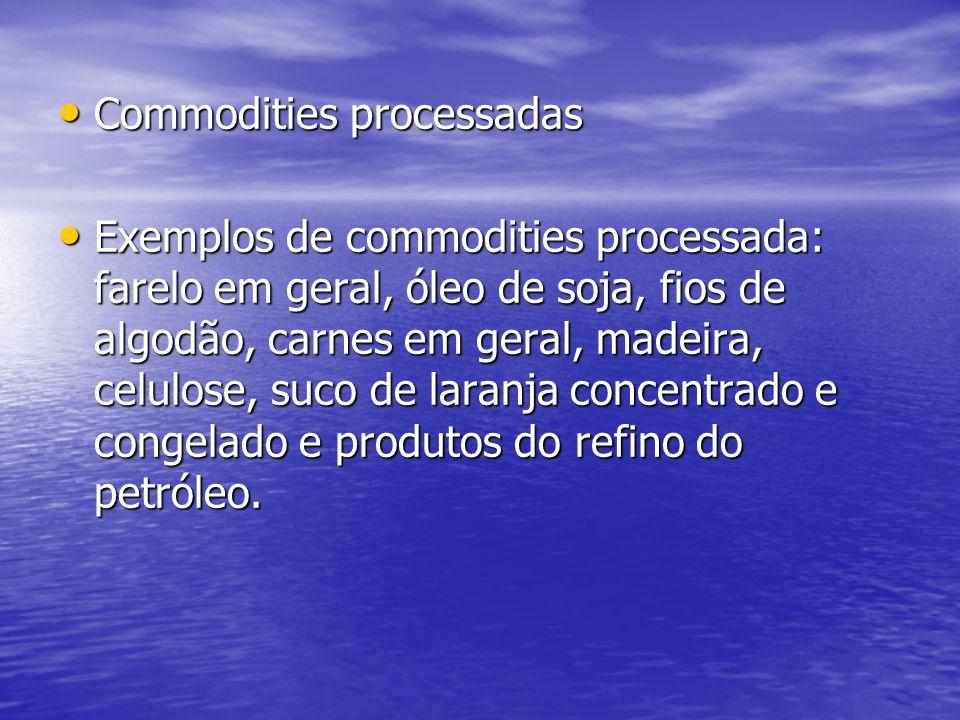 Commodities processadas Commodities processadas Exemplos de commodities processada: farelo em geral, óleo de soja, fios de algodão, carnes em geral, m