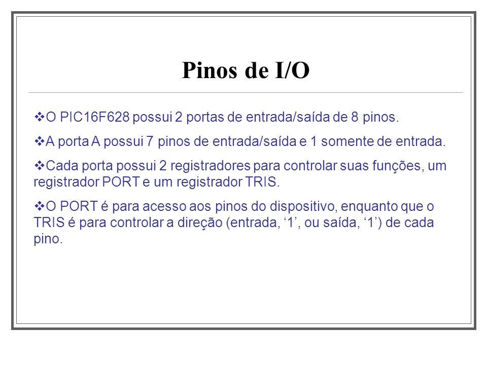 Pinos de I/O O PIC16F628 possui 2 portas de entrada/saída de 8 pinos. A porta A possui 7 pinos de entrada/saída e 1 somente de entrada. Cada porta pos