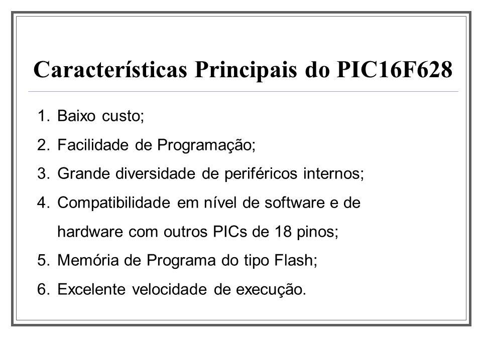 Principais Especificações do PIC16F628 2048 x 14 bits de memória flash (memória de programa); 224x8 bits de memória SRAM (disponível para o usuário); 128x8 bits de memória EEPROM interna; Pilha com 8 níveis; 15 pinos de I/O; 1 temporizador/contador de 8 bits; 1 temporizador/contador de 16 bits; 1 temporizador de 8 bits.