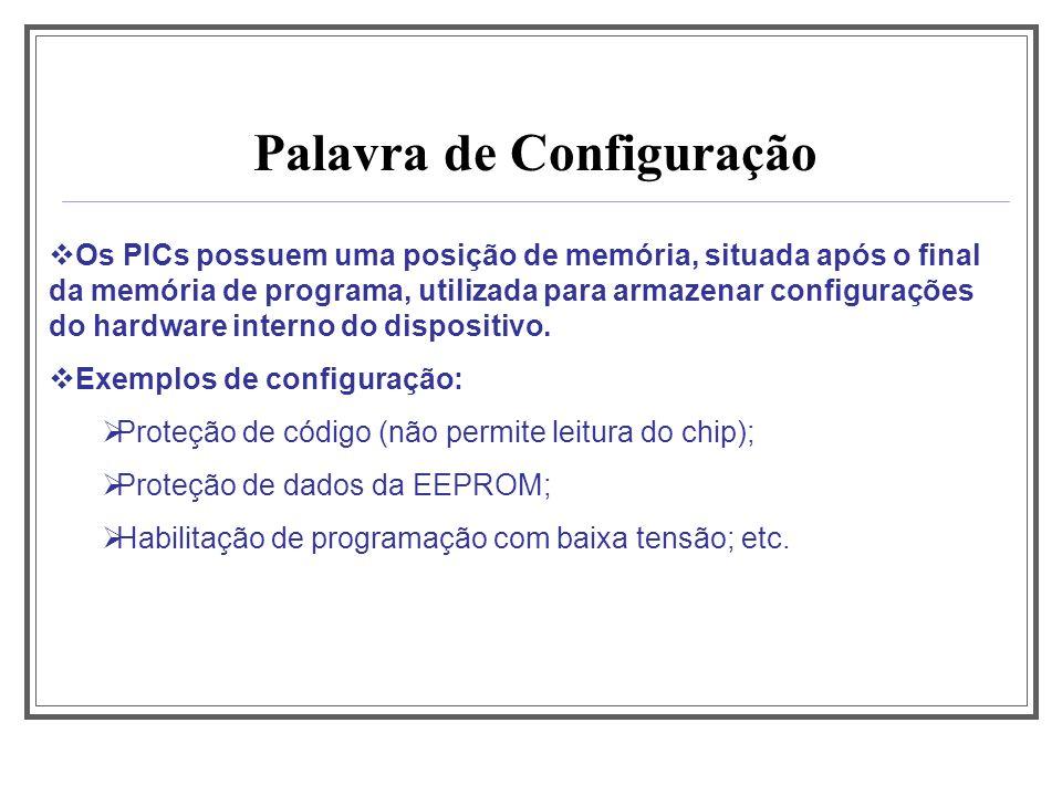 Palavra de Configuração Os PICs possuem uma posição de memória, situada após o final da memória de programa, utilizada para armazenar configurações do