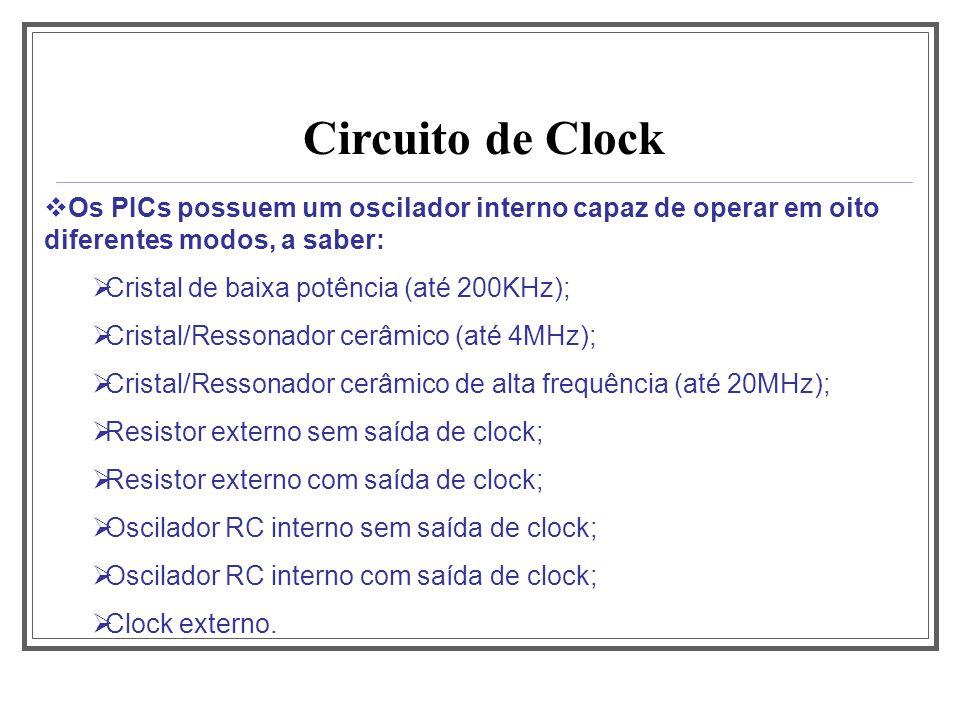 Circuito de Clock Os PICs possuem um oscilador interno capaz de operar em oito diferentes modos, a saber: Cristal de baixa potência (até 200KHz); Cris