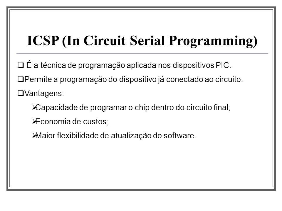 ICSP (In Circuit Serial Programming) É a técnica de programação aplicada nos dispositivos PIC. Permite a programação do dispositivo já conectado ao ci