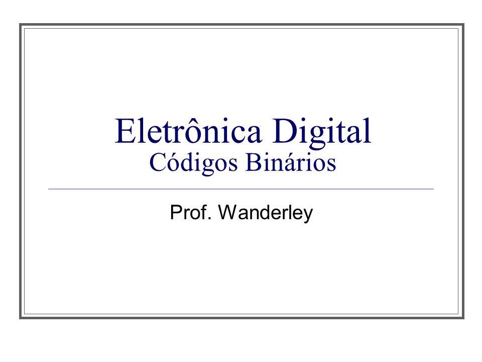 Eletrônica Digital Códigos Binários Prof. Wanderley