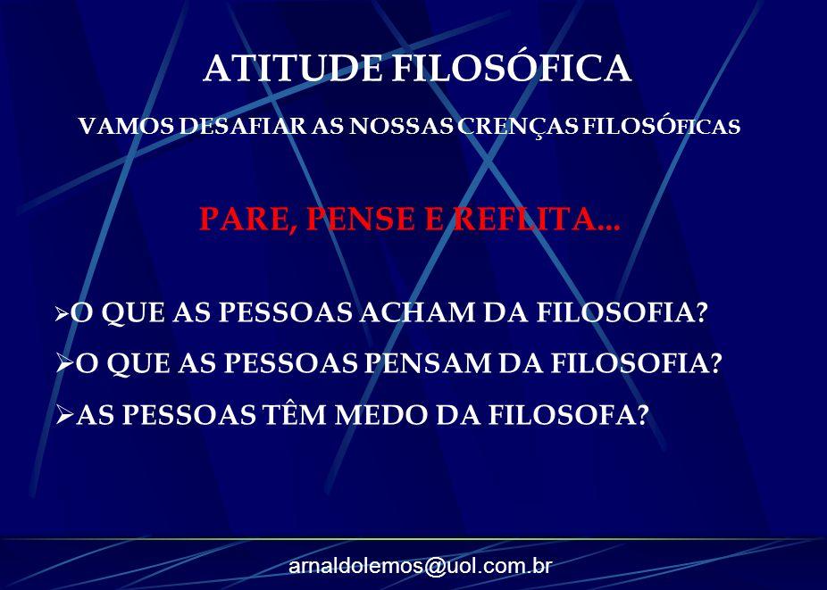 arnaldolemos@uol.com.br ATITUDE FILOSÓFICA VAMOS DESAFIAR AS NOSSAS CRENÇAS FILOSÓ FICAS PARE, PENSE E REFLITA... O QUE AS PESSOAS ACHAM DA FILOSOFIA?
