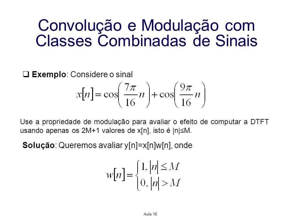 Aula 16 Convolução e Modulação com Classes Combinadas de Sinais Exemplo: Considere o sinal Use a propriedade de modulação para avaliar o efeito de com