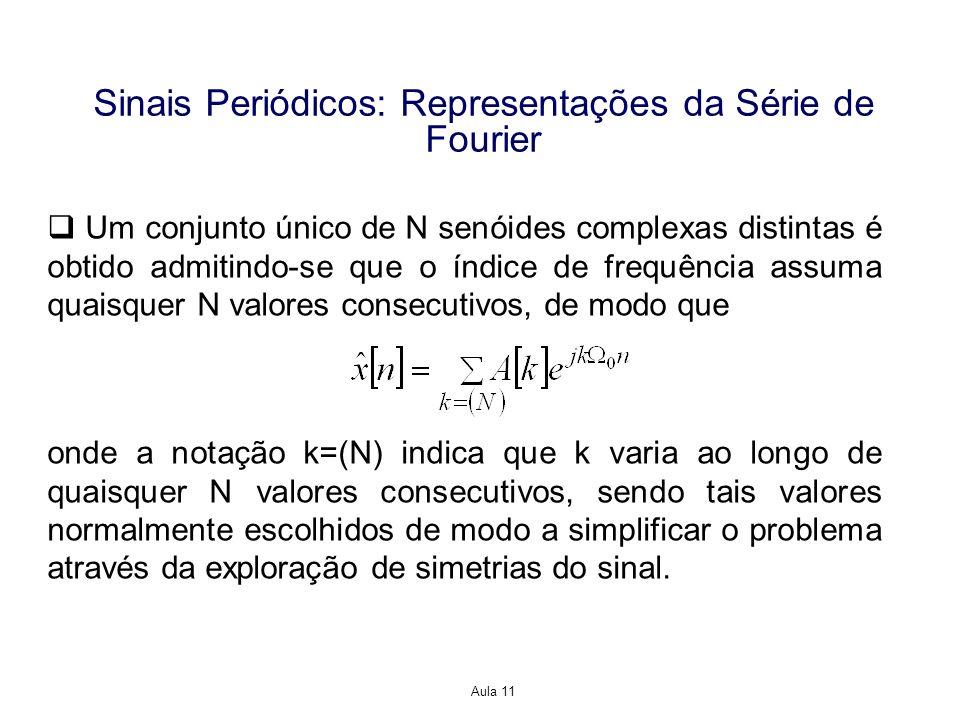 Aula 11 Sinais Periódicos: Representações da Série de Fourier Um conjunto único de N senóides complexas distintas é obtido admitindo-se que o índice de frequência assuma quaisquer N valores consecutivos, de modo que onde a notação k=(N) indica que k varia ao longo de quaisquer N valores consecutivos, sendo tais valores normalmente escolhidos de modo a simplificar o problema através da exploração de simetrias do sinal.