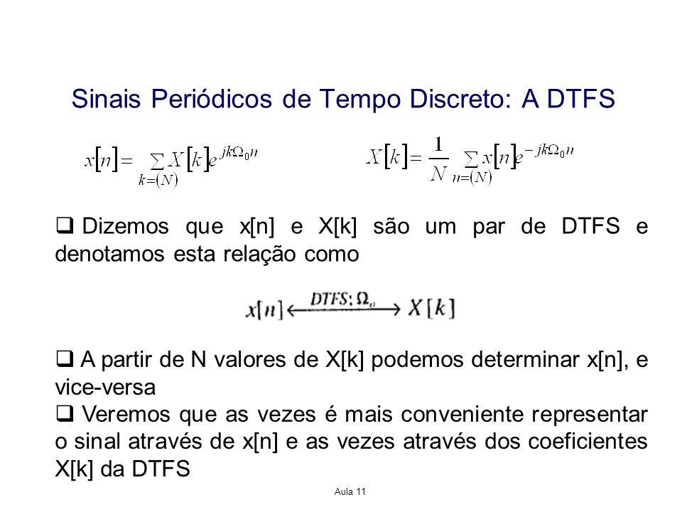 Aula 11 Dizemos que x[n] e X[k] são um par de DTFS e denotamos esta relação como A partir de N valores de X[k] podemos determinar x[n], e vice-versa Veremos que as vezes é mais conveniente representar o sinal através de x[n] e as vezes através dos coeficientes X[k] da DTFS Sinais Periódicos de Tempo Discreto: A DTFS