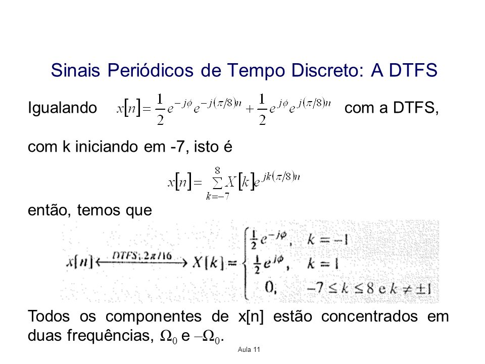 Aula 11 Igualando com a DTFS, com k iniciando em -7, isto é então, temos que Sinais Periódicos de Tempo Discreto: A DTFS Todos os componentes de x[n] estão concentrados em duas frequências, Ω 0 e –Ω 0.