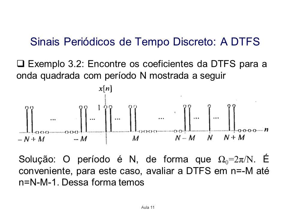 Aula 11 Exemplo 3.2: Encontre os coeficientes da DTFS para a onda quadrada com período N mostrada a seguir Solução: O período é N, de forma que Ω 0 =2π/N.