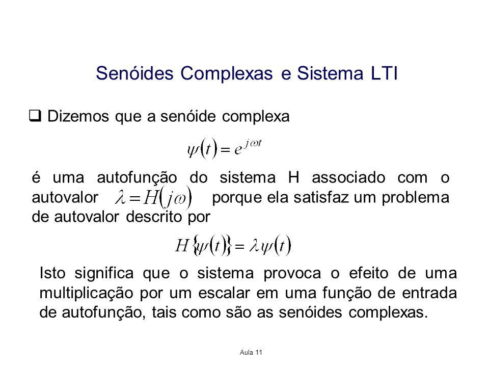 Aula 11 Senóides Complexas e Sistema LTI Dizemos que a senóide complexa é uma autofunção do sistema H associado com o autovalor porque ela satisfaz um problema de autovalor descrito por Isto significa que o sistema provoca o efeito de uma multiplicação por um escalar em uma função de entrada de autofunção, tais como são as senóides complexas.