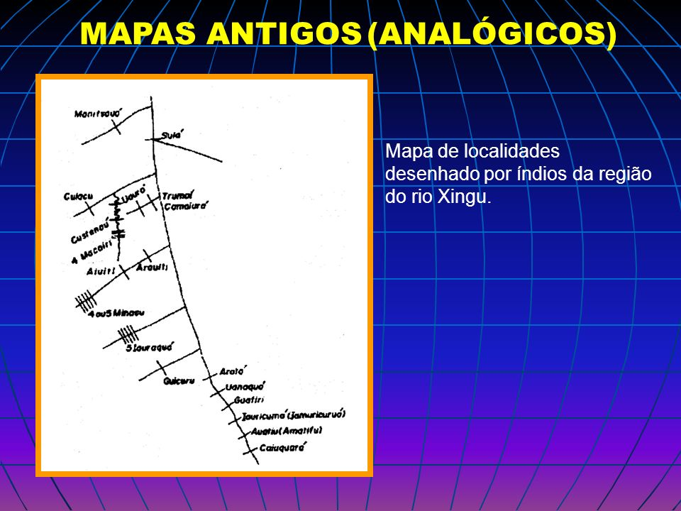 MAPAS ANTIGOS (ANALÓGICOS) Mapa de localidades desenhado por índios da região do rio Xingu.
