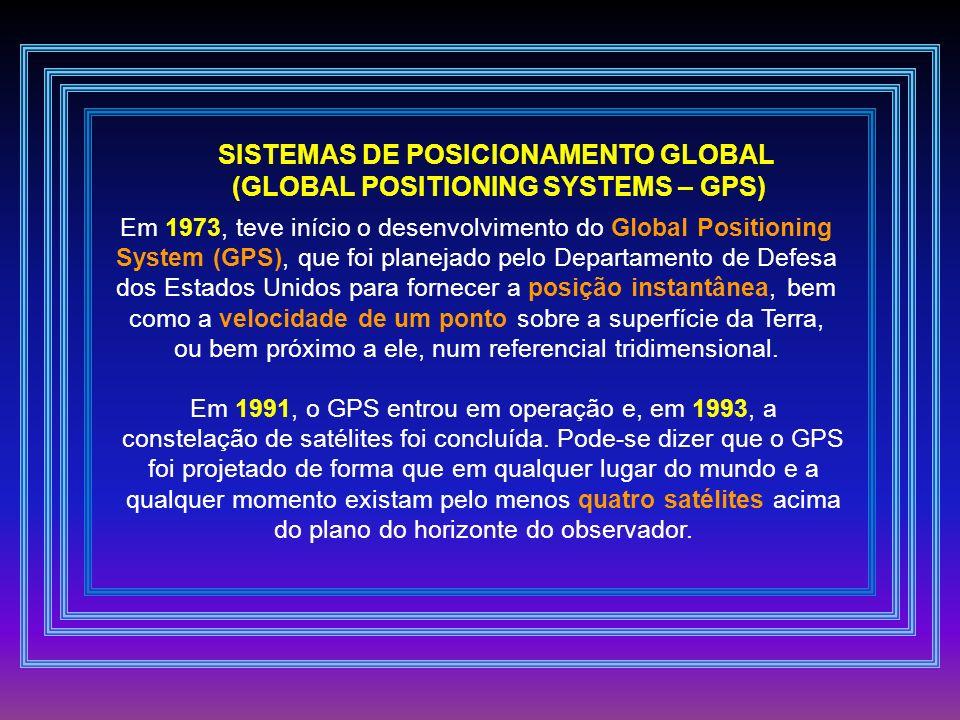 SISTEMAS DE POSICIONAMENTO GLOBAL (GLOBAL POSITIONING SYSTEMS – GPS) Em 1973, teve início o desenvolvimento do Global Positioning System (GPS), que fo
