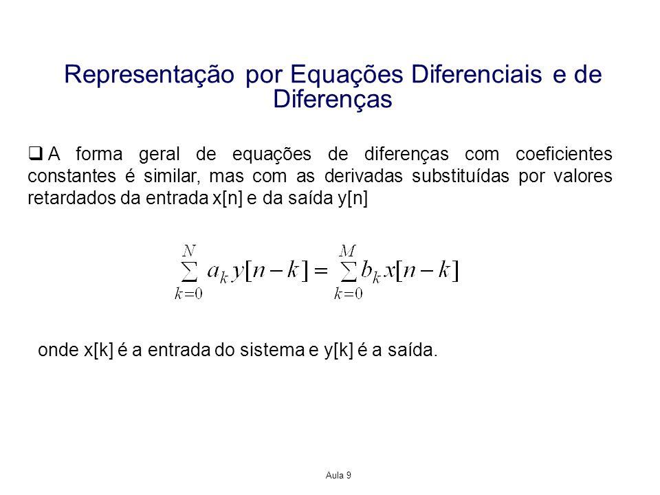 Aula 9 Representação por Equações Diferenciais e de Diferenças N é um número inteiro chamado de ordem da equação, e corresponde à derivada mais elevada (no caso de equação diferencial) ou a memória máxima que envolve a saída do sistema (no caso de equação de diferença) Em termos práticos, a ordem representa o número de dispositivos de armazenamento de energia presentes no sistema Equação diferencial Equação de diferença