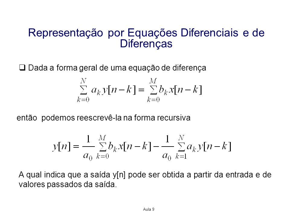 Aula 9 Representação por Equações Diferenciais e de Diferenças Dada a forma geral de uma equação de diferença então podemos reescrevê-la na forma recursiva A qual indica que a saída y[n] pode ser obtida a partir da entrada e de valores passados da saída.