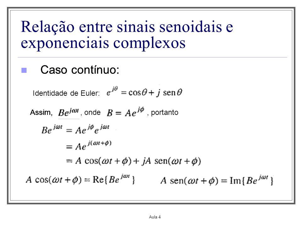 Aula 4 Relação entre sinais senoidais e exponenciais complexos Caso contínuo: Identidade de Euler: Caso contínuo: Assim,, ondeAssim,, portanto