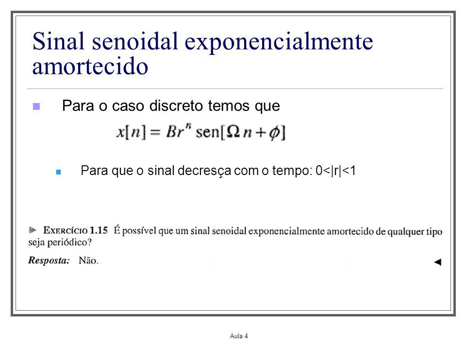 Aula 4 Sinal senoidal exponencialmente amortecido Para o caso discreto temos que Para que o sinal decresça com o tempo: 0<|r|<1