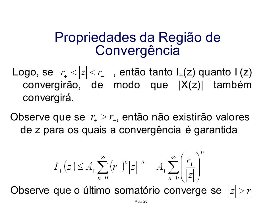 Aula 20 Propriedades da Região de Convergência Logo, se, então tanto I + (z) quanto I - (z) convergirão, de modo que |X(z)| também convergirá. Observe