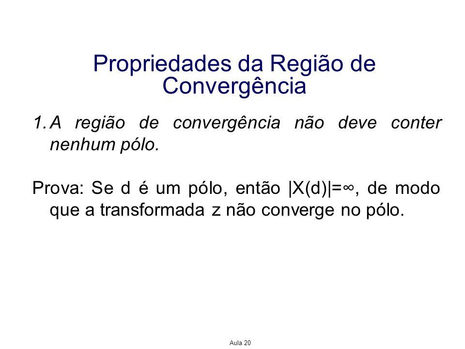 Aula 20 Propriedades da Região de Convergência 1.A região de convergência não deve conter nenhum pólo. Prova: Se d é um pólo, então |X(d)|=, de modo q