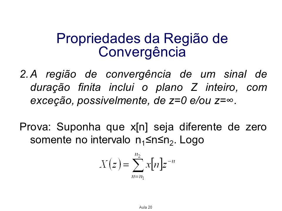 Aula 20 Propriedades da Região de Convergência 2.A região de convergência de um sinal de duração finita inclui o plano Z inteiro, com exceção, possive