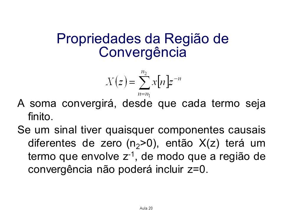 Aula 20 Propriedades da Região de Convergência Se um sinal tiver quaisquer componentes não causais diferentes de zero (n 1 <0), então X(z) terá um termo que envolve z, de modo que a região de convergência não poderá incluir  z =.