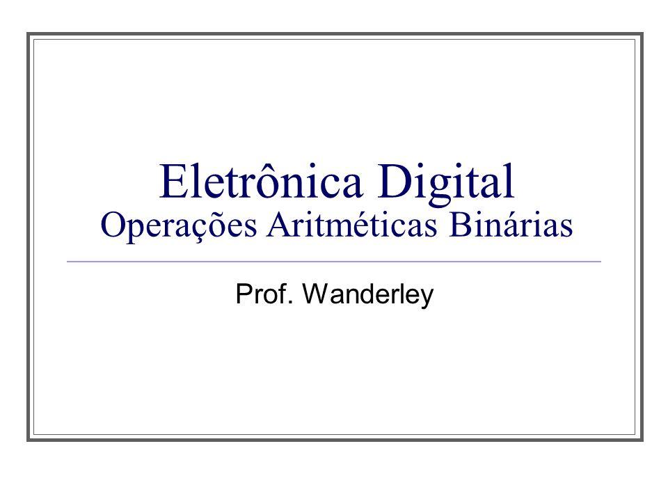 Eletrônica Digital Operações Aritméticas Binárias Prof. Wanderley