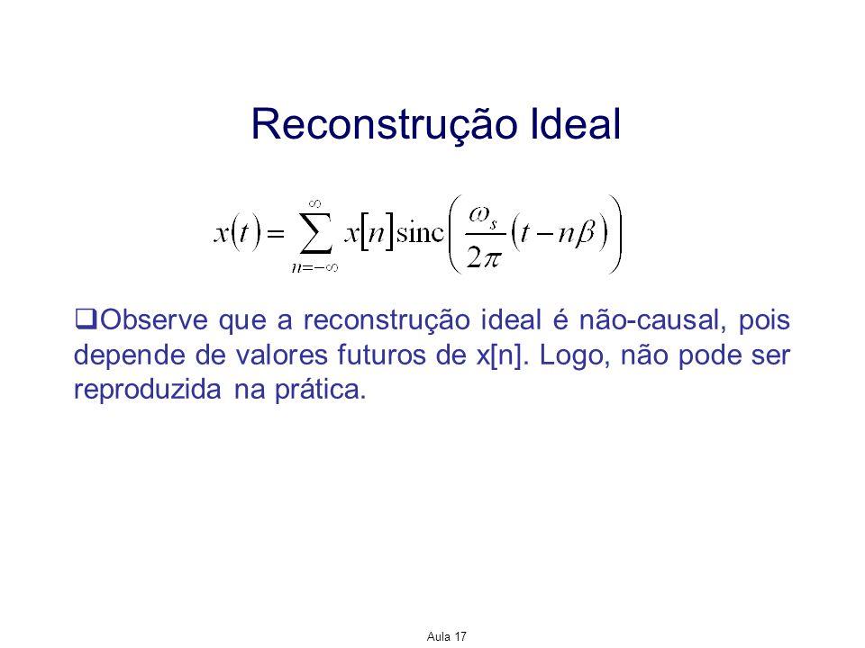 Aula 17 Reconstrução Ideal Observe que a reconstrução ideal é não-causal, pois depende de valores futuros de x[n]. Logo, não pode ser reproduzida na p
