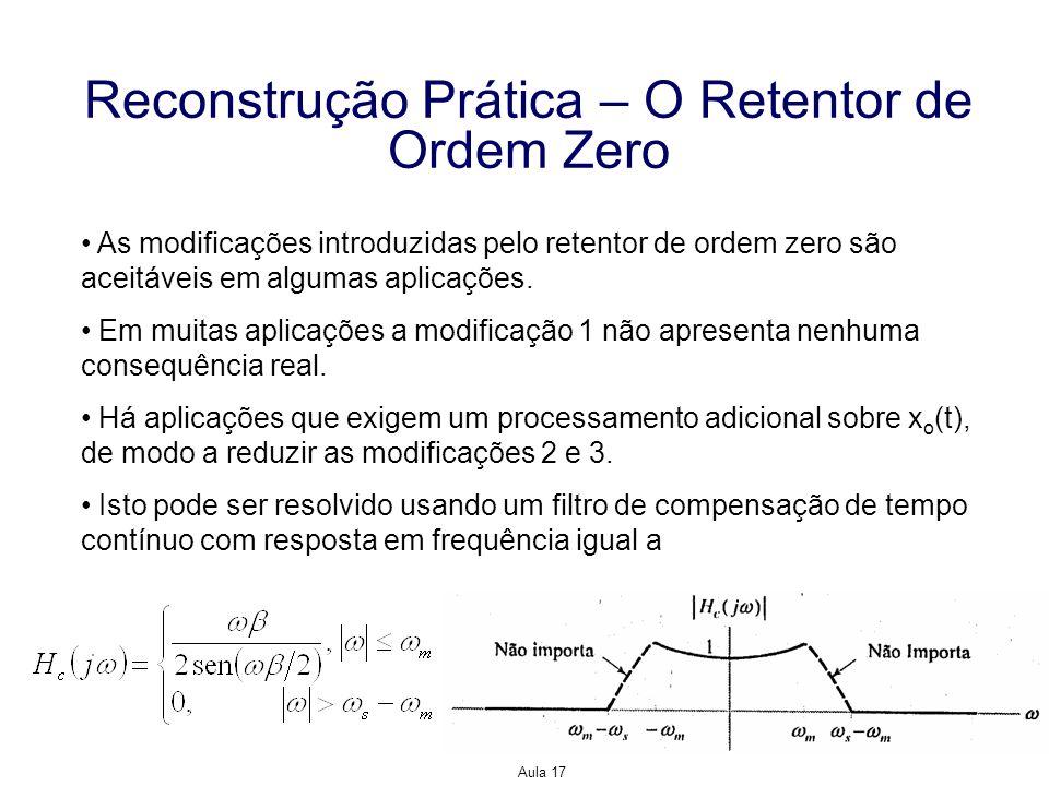 Aula 17 Reconstrução Prática – O Retentor de Ordem Zero As modificações introduzidas pelo retentor de ordem zero são aceitáveis em algumas aplicações.