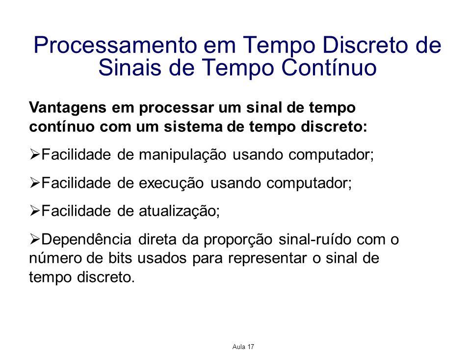 Aula 17 Processamento em Tempo Discreto de Sinais de Tempo Contínuo Vantagens em processar um sinal de tempo contínuo com um sistema de tempo discreto