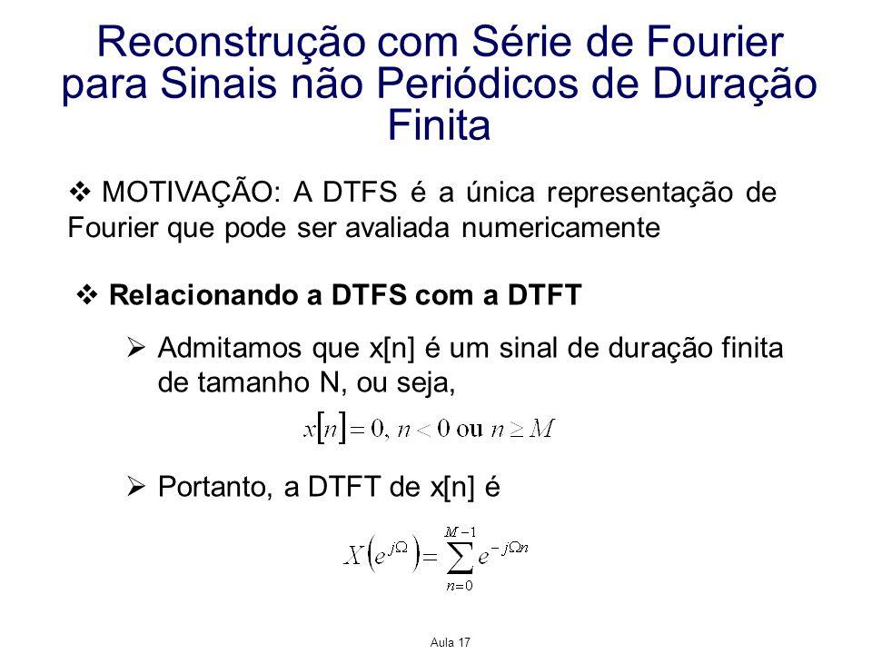 Aula 17 Reconstrução com Série de Fourier para Sinais não Periódicos de Duração Finita MOTIVAÇÃO: A DTFS é a única representação de Fourier que pode s
