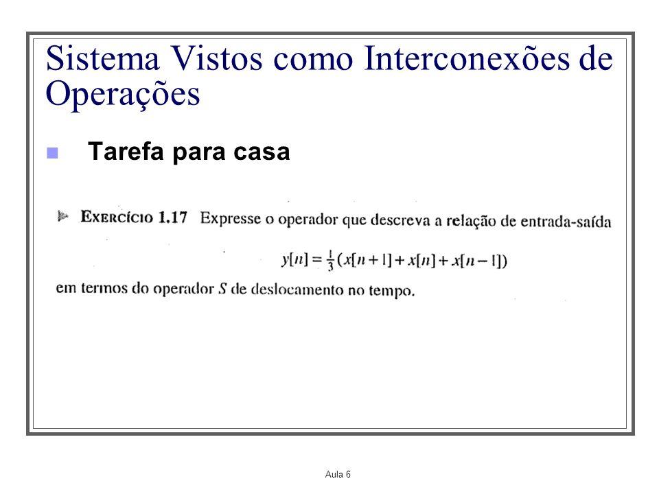 Aula 5 Propriedades dos Sistemas – Invariância no Tempo Um sistema é invariante no tempo se um retardo ou avanço de tempo no sinal de entrada levar a um deslocamento de tempo idêntico na saída Supondo y(t)=H{x(t)} e que x(t) seja deslocado de t 0 resultando em x(t-t 0 ) ou escrevendo de outra forma x(t-t 0 )=S t0 {x(t)}.