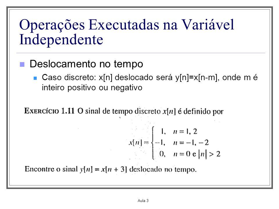 Aula 3 Operações Executadas na Variável Independente Deslocamento no tempo Caso discreto: x[n] deslocado será y[n]=x[n-m], onde m é inteiro positivo o