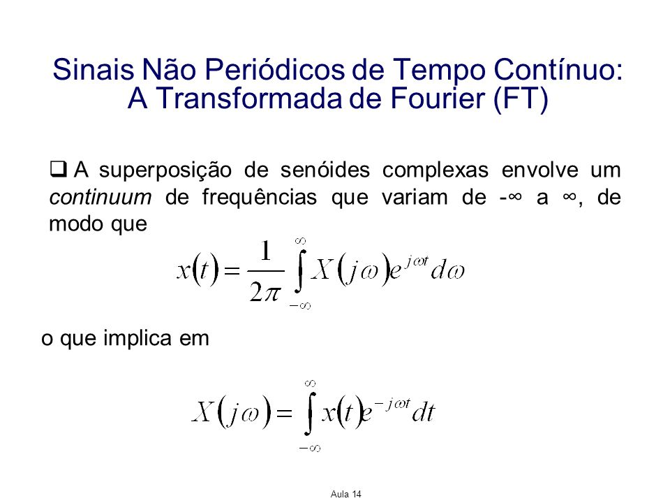 Aula 14 Sinais Não Periódicos de Tempo Contínuo: A Transformada de Fourier (FT) x(t) e X(jω) são um par de FT As duas últimas equações são a FT inversa e a FT, respectivamente.