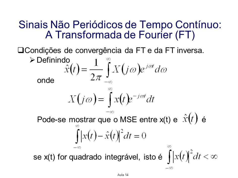 Aula 14 Sinais Não Periódicos de Tempo Contínuo: A Transformada de Fourier (FT) Exemplo: Encontre a FT inversa de Solução: Mais uma vez podemos esperar problemas de convergência, uma vez que X(jω) possui uma descontinuidade infinita na origem.