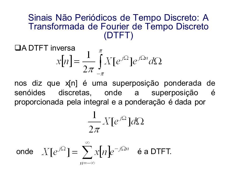 Sinais Não Periódicos de Tempo Discreto: A Transformada de Fourier de Tempo Discreto (DTFT) A DTFT inversa nos diz que x[n] é uma superposição pondera